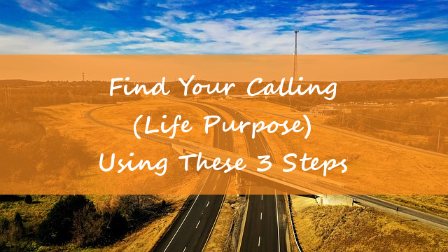 Find Your Calling (Life Purpose) Using These 3 Steps