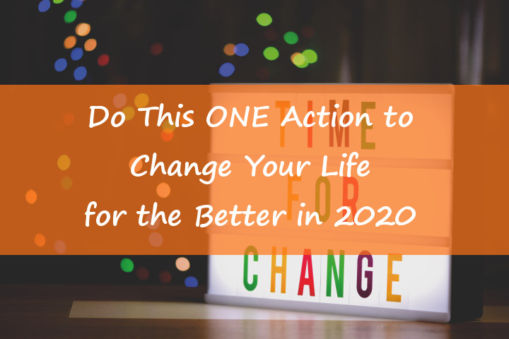 Do This ONE Action to Change Your Life for the Better in 2020