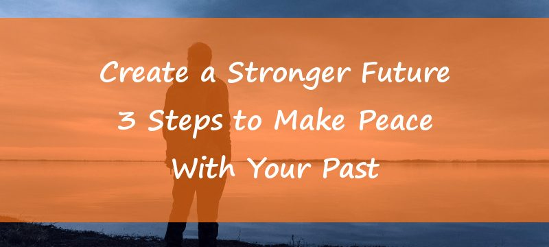 Create a Stronger Future – 3 Steps to Make Peace With Your Past