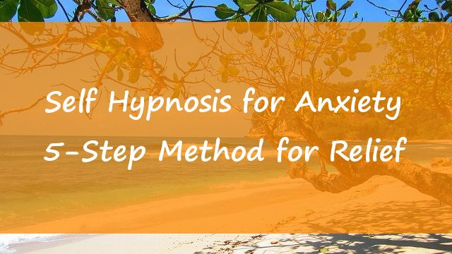 Self Hypnosis for Anxiety – 5-Step Method for Relief